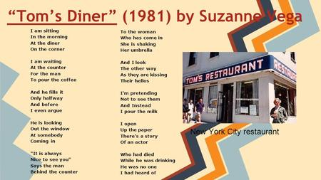 """Tom's Diner""""Tom's Diner"" (1981) by Suzanne Vega I am sitting In the morning At the diner On the corner I am waiting At the counter For the man To pour."