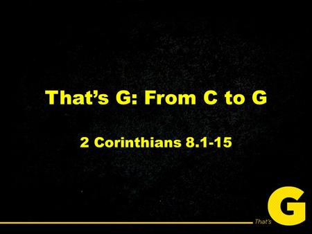 That's G: From C to G 2 Corinthians 8.1-15. You will never be able to change unless you shift your thinking from what you'll lose to what you'll gain.