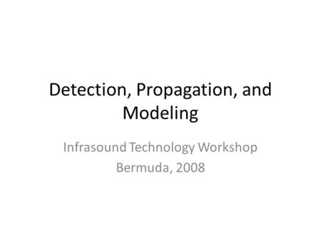 Detection, Propagation, and Modeling Infrasound Technology Workshop Bermuda, 2008.