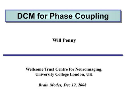 DCM for Phase Coupling Will Penny Wellcome Trust Centre for Neuroimaging, University College London, UK Brain Modes, Dec 12, 2008.