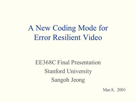 A New Coding Mode for Error Resilient Video EE368C Final Presentation Stanford University Sangoh Jeong Mar.8, 2001.