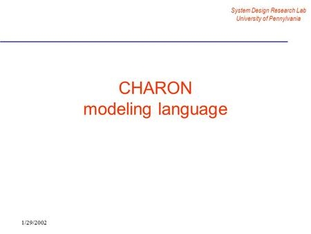 System Design Research Lab University of Pennylvania 1/29/2002 CHARON modeling language.