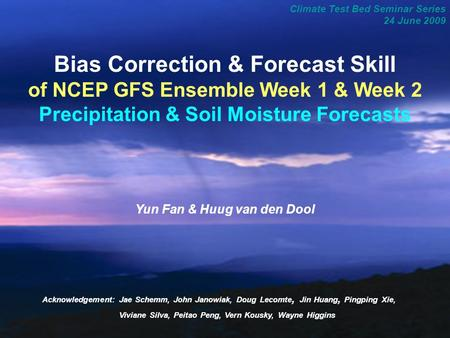 1 Climate Test Bed Seminar Series 24 June 2009 Bias Correction & Forecast Skill of NCEP GFS Ensemble Week 1 & Week 2 Precipitation & Soil Moisture Forecasts.