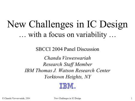 © Chandu Visweswariah, 2004New Challenges in IC Design1 New Challenges in IC Design … with a focus on variability … SBCCI 2004 Panel Discussion Chandu.