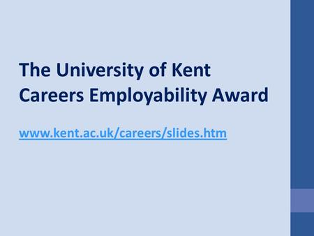 The University of Kent Careers Employability Award www.kent.ac.uk/careers/slides.htm.