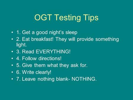 OGT Testing Tips 1. Get a good night's sleep 2. Eat breakfast! They will provide something light. 3. Read EVERYTHING! 4. Follow directions! 5. Give them.