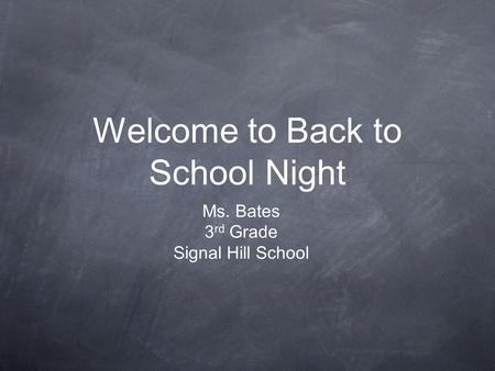 Welcome to Back to School Night Ms. Bates 3 rd Grade Signal Hill School.