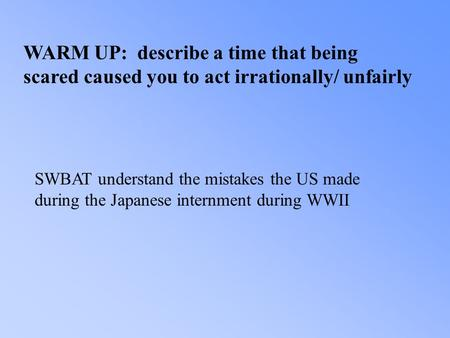 WARM UP: describe a time that being scared caused you to act irrationally/ unfairly SWBAT understand the mistakes the US made during the Japanese internment.