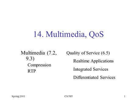 Spring 2001CS 5851 14. Multimedia, QoS Multimedia (7.2, 9.3) Compression RTP Realtime Applications Integrated Services Differentiated Services Quality.