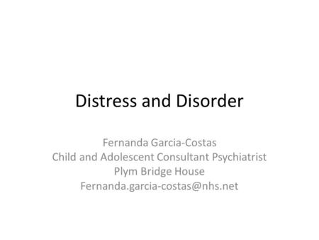 Distress and Disorder Fernanda Garcia-Costas Child and Adolescent Consultant Psychiatrist Plym Bridge House