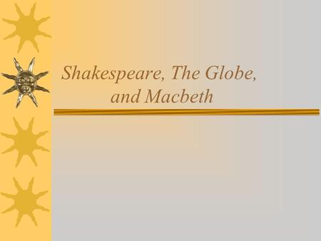 Shakespeare, The Globe, and Macbeth. William Shakespeare  1564-1616  Born in Stratford- upon-Avon –Son of glove maker  DOB: April 26 or April 23, 1564.