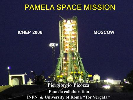 "PAMELA SPACE MISSION ICHEP 2006 MOSCOW Piergiorgio Picozza Pamela collaboration INFN & University of Roma ""Tor Vergata"""