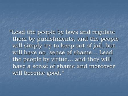 """Lead the people by laws and regulate them by punishments, and the people will simply try to keep out of jail, but will have no sense of shame… Lead the."