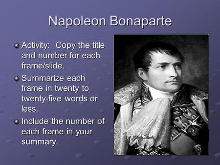 Napoleon Bonaparte Activity: Copy the title and number for each frame/slide. Summarize each frame in twenty to twenty-five words or less. Include the number.