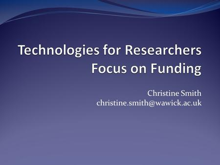 Christine Smith Session outline Why use technology for funding? Your digital identity Tools for dissemination Tools for.