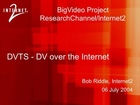 Bob Riddle, Internet2 06 July 2004 BigVideo Project ResearchChannel/Internet2 DVTS - DV over the Internet.