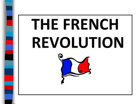 THE FRENCH REVOLUTION Essential Question: What were the important causes and effects of the French Revolution?