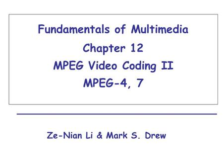 Fundamentals of Multimedia Chapter 12 MPEG Video Coding II MPEG-4, 7 Ze-Nian Li & Mark S. Drew.