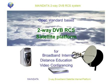 MAINDATA 2-way Broadband Satellite Internet Platform MAINDATA 2-way DVB RCS system Open standard based 2-way DVB RCS Satellite platform for Broadband Internet.