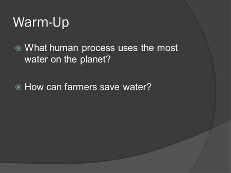 Warm-Up  What human process uses the most water on the planet?  How can farmers save water?