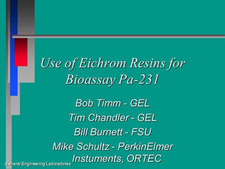 General Engineering Laboratories Use of Eichrom Resins for Bioassay Pa-231 Bob Timm - GEL Tim Chandler - GEL Bill Burnett - FSU Mike Schultz - PerkinElmer.