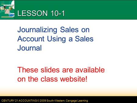 CENTURY 21 ACCOUNTING © 2009 South-Western, Cengage Learning LESSON 10-1 Journalizing Sales on Account Using a Sales Journal These slides are available.