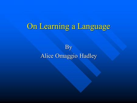 "On Learning a Language By Alice Omaggio Hadley. Behaviorist view of L2 learning ""The command of a language is not a matter of knowledge…[it] is a matter."