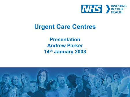 Urgent Care Centres Presentation Andrew Parker 14 th January 2008.