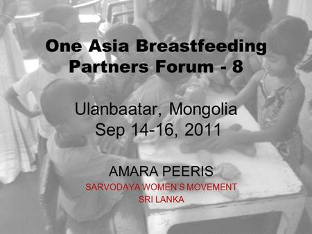 One Asia Breastfeeding Partners Forum - 8 Ulanbaatar, Mongolia Sep 14-16, 2011 AMARA PEERIS SARVODAYA WOMEN'S MOVEMENT SRI LANKA.