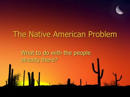 The Native American Problem What to do with the people already there?