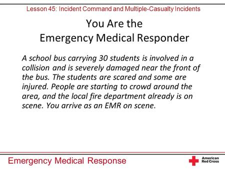 Emergency Medical Response You Are the Emergency Medical Responder A school bus carrying 30 students is involved in a collision and is severely damaged.