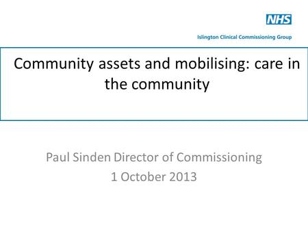 Community assets and mobilising: care in the community Paul Sinden Director of Commissioning 1 October 2013.