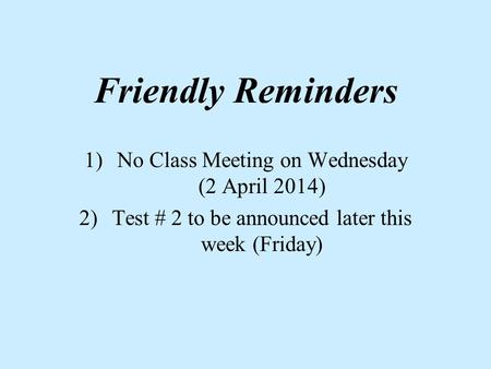 Friendly Reminders 1)No Class Meeting on Wednesday (2 April 2014) 2)Test # 2 to be announced later this week (Friday)