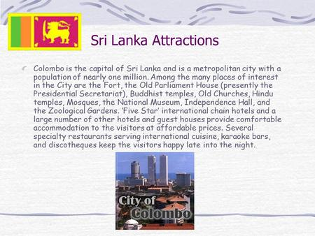 Sri Lanka Attractions Colombo is the capital of Sri Lanka and is a metropolitan city with a population of nearly one million. Among the many places of.