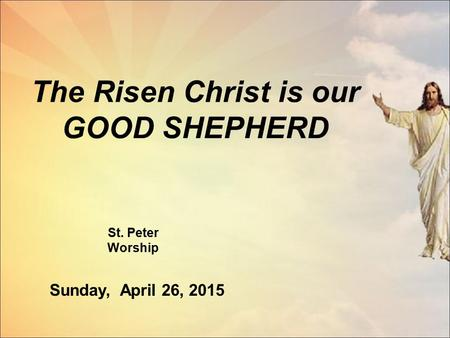 The Risen Christ is our GOOD SHEPHERD St. Peter Worship Sunday, April 26, 2015.