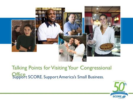 Support SCORE. Support America's Small Business. Talking Points for Visiting Your Congressional Office.