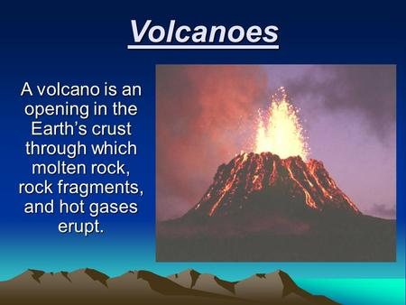 Volcanoes A volcano is an opening in the Earth's crust through which molten rock, rock fragments, and hot gases erupt.