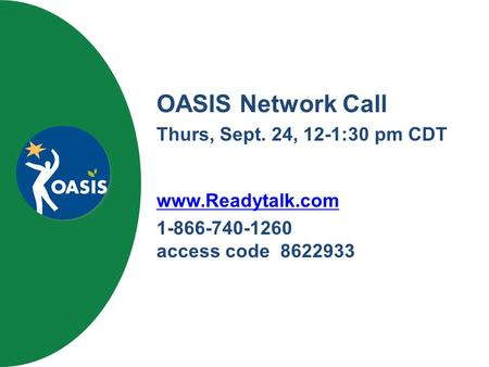 OASIS Network Call Thurs, Sept. 24, 12-1:30 pm CDT www.Readytalk.com 1-866-740-1260 access code 8622933.