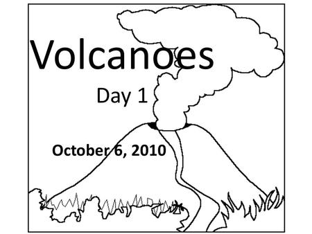 Volcanoes Day 1 October 6, 2010. Objectives I will be able to identify what makes _______ _____________________________________ I will be able to compare.