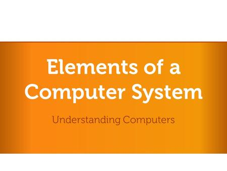 Elements of a Computer System Understanding Computers.