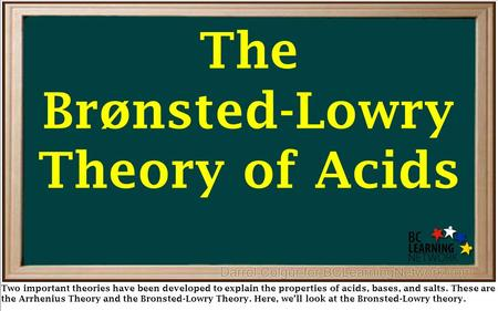 The Brønsted-Lowry Theory of Acids Two important theories have been developed to explain the properties of acids, bases, and salts. These are the Arrhenius.