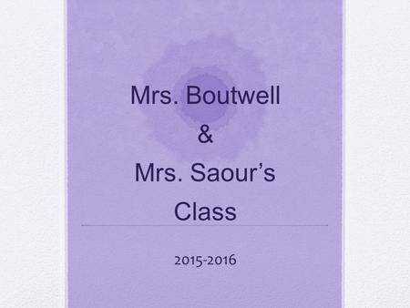 Mrs. Boutwell & Mrs. Saour's Class 2015-2016. Schedule 7:15-7:45Morning Procedures 7:45-8:00Announcements 8:00-9:00Math 9:00-9:35Word Study & Read Aloud.