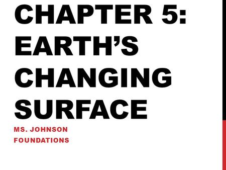 CHAPTER 5: EARTH'S CHANGING SURFACE MS. JOHNSON FOUNDATIONS.