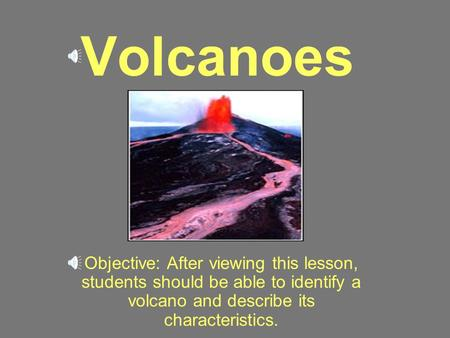Volcanoes Objective: After viewing this lesson, students should be able to identify a volcano and describe its characteristics.