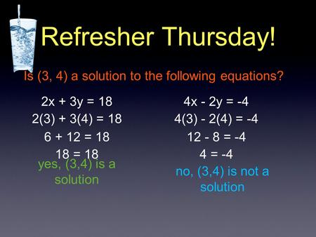 Refresher Thursday! Is (3, 4) a solution to the following equations? 2x + 3y = 184x - 2y = -4 2(3) + 3(4) = 18 6 + 12 = 18 18 = 18 yes, (3,4) is a solution.
