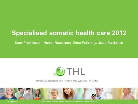 03/11/2015 Specialised somatic health care 2012 – Statistical Report 33/2013 1 Specialised somatic health care 2012 Sami Fredriksson, Hanna Rautiainen,