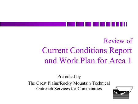 Review of Current Conditions Report and Work Plan for Area 1 Presented by The Great Plains/Rocky Mountain Technical Outreach Services for Communities.