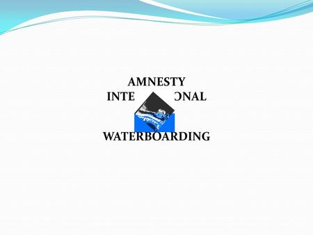 VS. WATERBOARDING AMNESTY INTERNATIONAL. 1. The Problem.