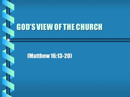 GOD'S VIEW OF THE CHURCH (Matthew 16:13-20). INTRODUCTION b b Three institutions are ordained of God Family Civil government Church b b We are going to.