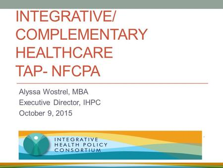 INTEGRATIVE/ COMPLEMENTARY HEALTHCARE TAP- NFCPA Alyssa Wostrel, MBA Executive Director, IHPC October 9, 2015.